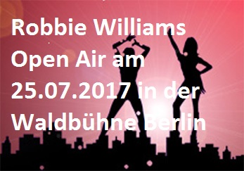 Robbie Williams – Das Berlin Open Air 2017 in der Waldbühne Berlin - Waldbühne - 25.07.2017 – 26.07.2017 - Konzert - Alecsa Hotel Berlin